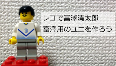 レゴで富澤清太郎「富澤用のユニフォームを作ろう」の巻